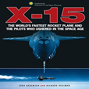 X-15: The World's Fastest Rocket Plane and the Pilots Who Ushered in the Space Age (Smithsonian Series) by John Anderson and Richard Passman