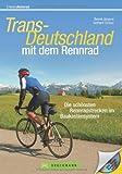 Rennradführer - Trans Deutschland mit dem Rennrad. Die schönsten Rennradstrecken im Baukastensystem von München bis Hamburg; auch für mehrtägige Rennrad Touren geeignet