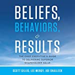 Beliefs, Behaviors, and Results: The Chief Executive's Guide to Delivering Superior Shareholder Value | Scott Gillis,Lee Mergy,Joe Shalleck