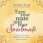 Turn Your Mate into Your Soulmate: A Practical Guide to Happily Ever After | Arielle Ford