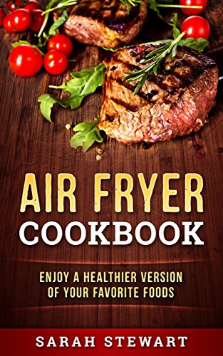 Air Fryer Cookbook: Enjoy A Healthier Version Of Your Favorite Foods by Sarah Stewart