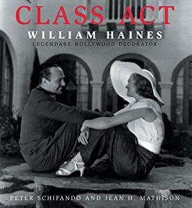 Class Act: William Haines Legendary Hollywood Decorator Peter Schifnado and Jean H. Mathison