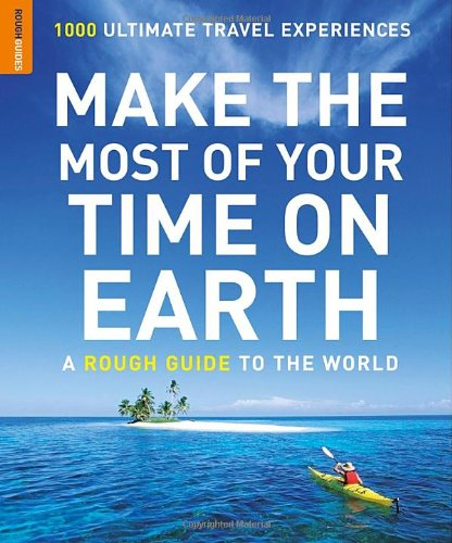Make the Most of Your Time on Earth: A Rough Guide to the World: 1000 Ultimate Travel Experiences (Rough Guides Reference Titles)