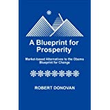 A Blueprint for Prosperity Market-based Alternatives to the Obama Blueprint for Change ~ Robert Donovan