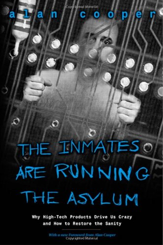 Inmates Are Running the Asylum, The:Why High Tech Products Drive Us   Crazy and How to Restore the Sanity