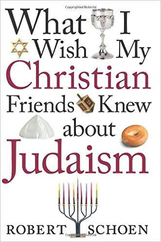 What I Wish My Christian Friends Knew about Judaism written by Robert Schoen