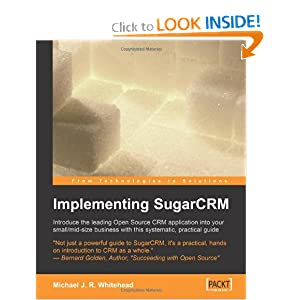 Implementing SugarCRM: 'A step-by-step guide to using this powerful Open Source application in your business.' Michael J.R. Whitehead