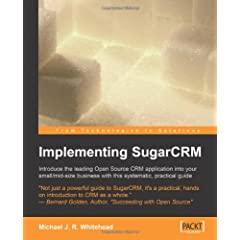 Implementing Sugarcrm: A Step-by-step Guide to Using This Powerful Open Source Application in Your Business