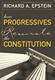 img - for How Progressives Rewrote the Constitution by Epstein, Richard A. Published by Cato Institute (2007) Paperback book / textbook / text book