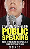 Overcome Your Fear Of Public Speaking: A guide to understand, identify & resolve your fear of public speaking