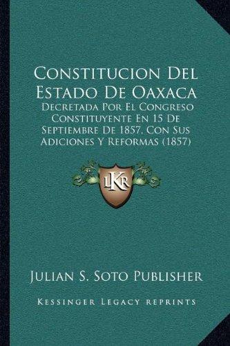 Constitucion Del Estado De Oaxaca: Decretada Por El Congreso Constituyente En 15 De Septiembre De 1857, Con Sus Adiciones Y Reformas (1857) (Spanish Edition)