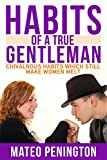 Habits Of A True Gentleman: Chivalrous Habits Which Still Make Women Melt (Relationship and Dating Advice for Men Book 2)