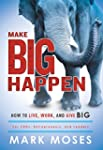 Make Big Happen: How To Live, Work, a...