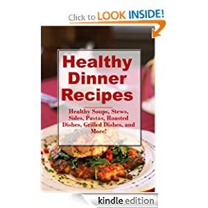 Free Kindle Book: Healthy Dinner Recipes: Healthy Soups, Stews, Sides, Pastas, Roasted Dishes, Grilled Dishes, and More! (The Best Healthy Recipes), by Sarah Campbell. Publication Date: September 1, 2012