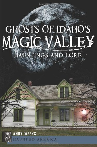Ghosts Of Idaho'S Magic Valley: Hauntings And Lore (Haunted America)