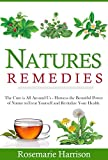 Natures Remedies: The Cure is All Around Us - Harness the beautiful power Of Nature to Treat Yourself and Revitalize your Health (The Holistic Approach ... and Herbal Remedies to Cure Yourself)
