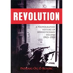 Revolution: A Photographic History of Revolutionary Ireland 1913-1923