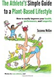 The Athlete's Simple Guide to a Plant-Based Lifestyle: How to Easily Improve Your Health, Performance, and Longevity. Works for Non-Athletes, Too!