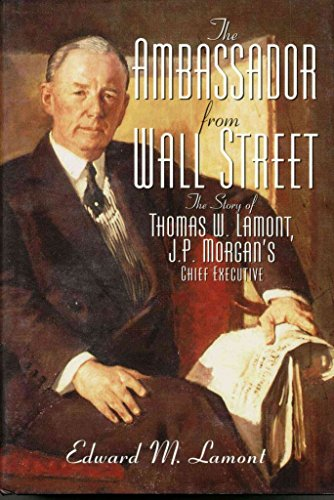 the-ambassador-from-wall-street-the-story-of-thomas-w-lamont-jp-morgans-chief-executive-a-biography-