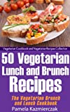 50 Vegetarian Lunch and Brunch Recipes - The Vegetarian Brunch and Lunch Cookbook (Vegetarian Cookbook and Vegetarian Recipes Collection 13)