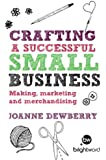Crafting a Successful Small Business: Making, marketing and merchandising