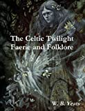 W. B. Yeats The Celtic Twilight: Faerie and Folklore