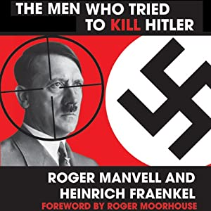 The Men Who Tried to Kill Hitler | [Roger Moorhouse (foreward), Roger Manvell, Heinrich Frainkel]