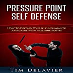Pressure Point Self Defense: How to Defend Yourself & Eliminate Attackers with Pressure Points   Tim Delavier