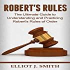 Robert's Rules: The Ultimate Guide to Understanding and Practicing Robert's Rules of Order Hörbuch von Elliot J. Smith Gesprochen von: Mike Norgaard