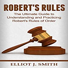 Robert's Rules: The Ultimate Guide to Understanding and Practicing Robert's Rules of Order | Livre audio Auteur(s) : Elliot J. Smith Narrateur(s) : Mike Norgaard