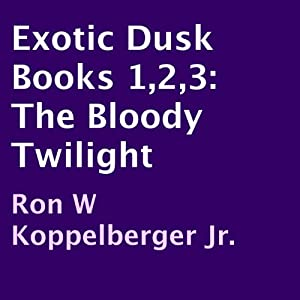 Exotic Dusk Books 1,2,3: The Bloody Twilight | [Ron W. Koppelberger Jr.]