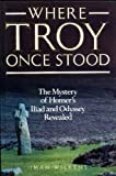 Where Troy Once Stood: The Mystery of Homer's Iliad Revealed