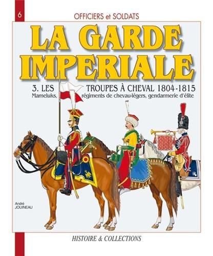 Officiers et Soldats de la Garde Impériale : les troupes à cheval 1804-1805 (3)