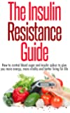 The Insulin Resistance Guide - How To Control Blood Sugar And Insulin Spikes To Give You More Energy, More Vitality And Better Living For Life (Insulin ... Insulin Resistance Diet For Weight Loss)