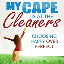 My Cape Is at the Cleaners: Choosing Happy over Perfect | Livre audio Auteur(s) : Wendy Elover Narrateur(s) : Wendy Elover