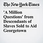 'A Million Questions' from Descendants of Slaves Sold to Aid Georgetown | Rachel L. Swarns,Sona Patel