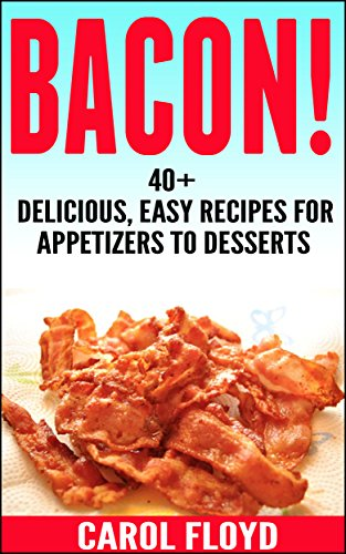 BACON!: 40+ Delicious, Easy Recipes For Appetizers to Desserts by Carol Floyd
