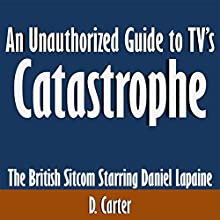 An Unauthorized Guide to TV's Catastrophe: The British Sitcom Starring Daniel Lapaine (       UNABRIDGED) by D. Carter Narrated by Dave Wright