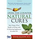 Over the Counter Natural Cures: Take Charge Of Your Health in 30 Days With 10 Lifesaving Supplements for Under $10by Shane Ellison
