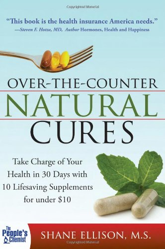 Over the Counter Natural Cures: Take Charge of Your Health in 30 Days with 10 Lifesaving Supplements for under $10