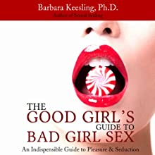 The Good Girl's Guide to Bad Girl Sex: An Indispensible Guide to Pleasure & Seduction Audiobook by Barbara Keesling Narrated by Chandra Skyye