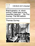img - for Brachygraphy: or, short-writing, made easy to the meanest capacity. ... By Tho: Gurney. The fifth edition. book / textbook / text book