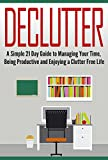 img - for Declutter: A Simple 21 Day Guide to Managing Your Time, Being Productive and Enjoying a Clutter Free Life: Declutter Your Life, Declutter Your Home, Decluttering ... And Clean (Cleaning, Clutter, Organize) book / textbook / text book