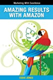 Amazing Results with Amazon: Winning Big in the World of Digital Publishing (Marketing With Excellence)