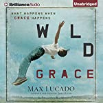 Wild Grace: What Happens when Grace Happens | Max Lucado