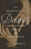 The Boundaries of Desire: A Century of Good Sex, Bad Laws, and Changing Identities