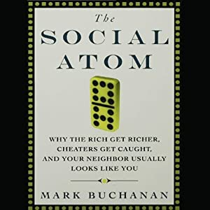The Social Atom: Why the Rich Get Richer, Cheaters Get Caught, and Your Neighbor Usually Looks Like You | [Mark Buchanan]