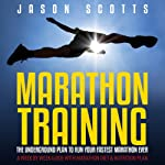 Marathon Training: The Underground Plan to Run Your Fastest Marathon Ever: A Week by Week Guide with Marathon Diet & Nutrition Plan | Scotts Jason