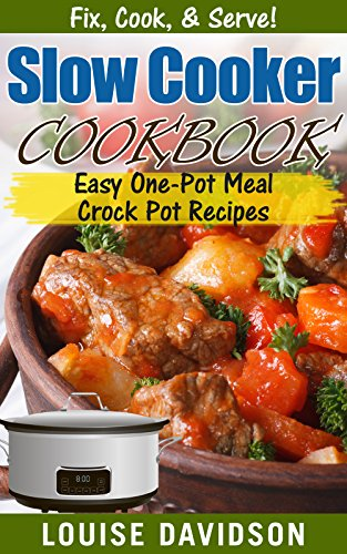 Slow Cooker Cookbook: Easy One-Pot Meal Crock Pot Recipes (Fix, Cook, & Serve! Book 3) by Louise Davidson