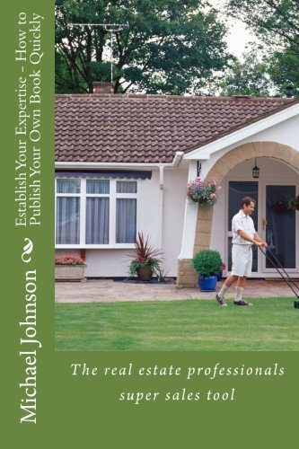Establish Your Expertise - How to Publish Your Own Book Quickly: The real estate professionals super sales tool
